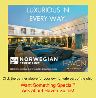 Click the banner above for your own private part of the ship.  Want Something Special? Ask about Haven Suites!