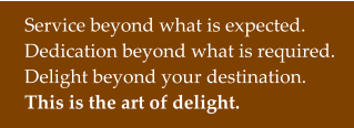 Service beyond what is expected. Dedication beyond what is required. Delight beyond your destination. This is the art of delight.